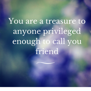 You are a treasure to anyone privileged