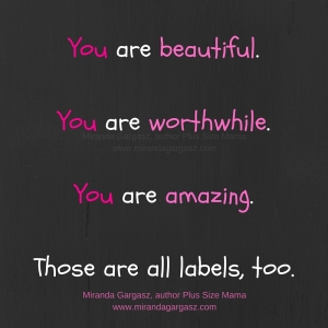 You are beautiful.You are worthwhile.You are amazing.Those are all labels, too.